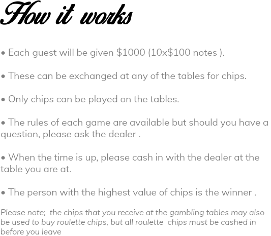 How it works • Each guest will be given $1000 (10x$100 notes ). • These can be exchanged at any of the tables for chips. • Only chips can be played on the tables. • The rules of each game are available but should you have a question, please ask the dealer . • When the time is up, please cash in with the dealer at the table you are at. • The person with the highest value of chips is the winner . Please note; the chips that you receive at the gambling tables may also be used to buy roulette chips, but all roulette chips must be cashed in before you leave
